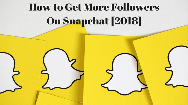 How to Get More Snapchat Followers for Your Business in 2018