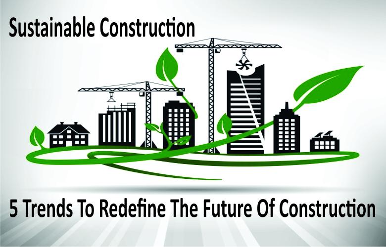 Sustainable Construction: 5 Trends To Redefine The Future Of Construction