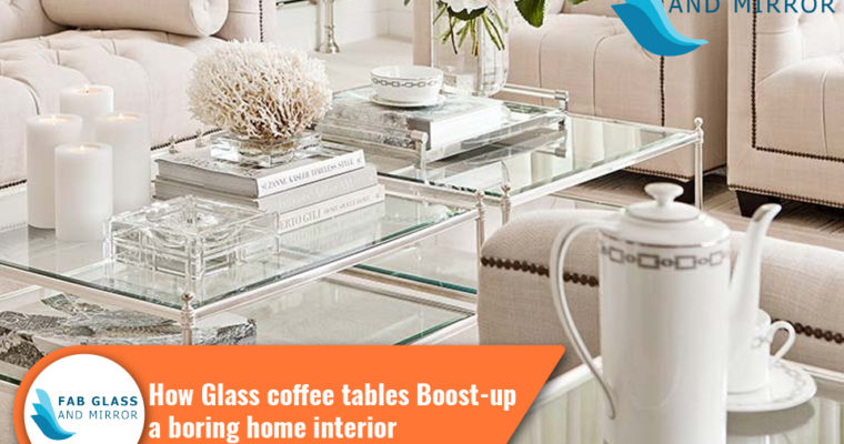 How Glass Coffee Tables Boost-up a Boring Home Interior